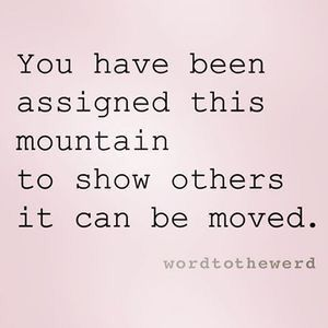 Leadership quote : You have been assigned this mountain to show others it can be moved life quotes …
