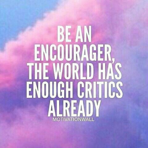 Success Quote : Be an encourager, the world has enough critics already. Daily Motivation, Succes…